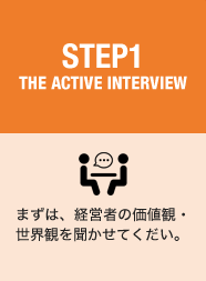 STEP1 THE ACTIVE INTERVIEW まずは、経営者の価値観・世界観を聞かせてくだい。